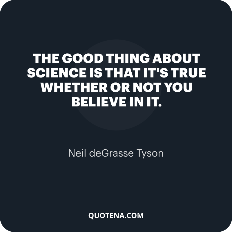 """""""The good thing about science is that it's true whether or not you believe in it."""" – Neil deGrasse Tyson"""