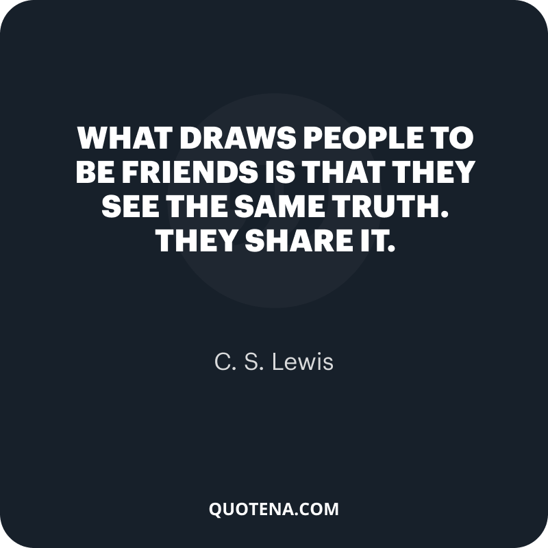 """""""What draws people to be friends is that they see the same truth. They share it."""" – C. S. Lewis"""