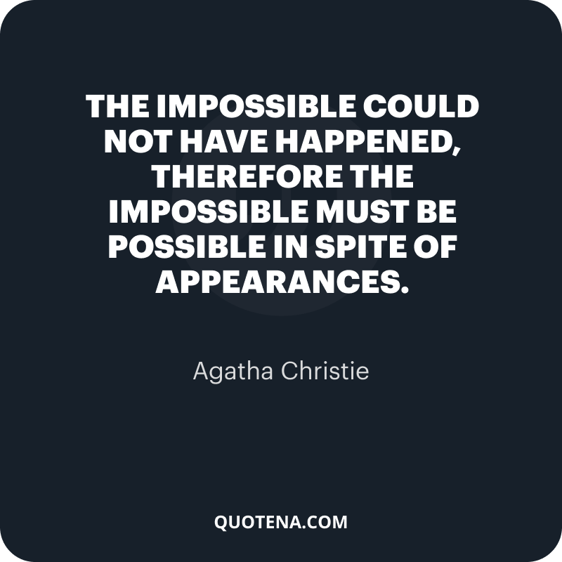 """""""The impossible could not have happened, therefore the impossible must be possible in spite of appearances."""" – Agatha Christie"""