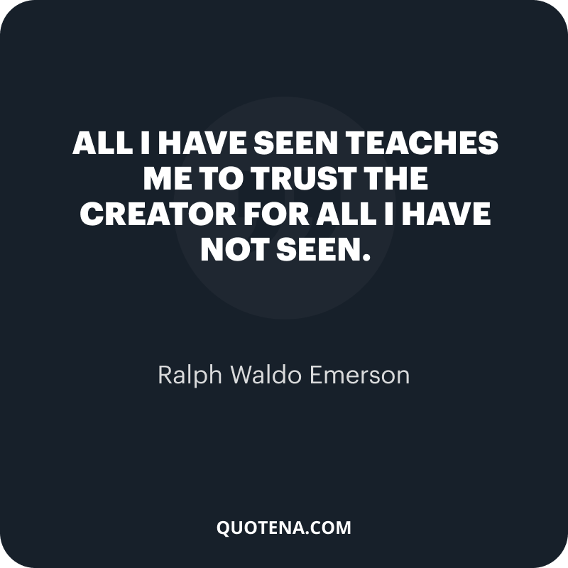 """""""All I have seen teaches me to trust the Creator for all I have not seen."""" – Ralph Waldo Emerson"""