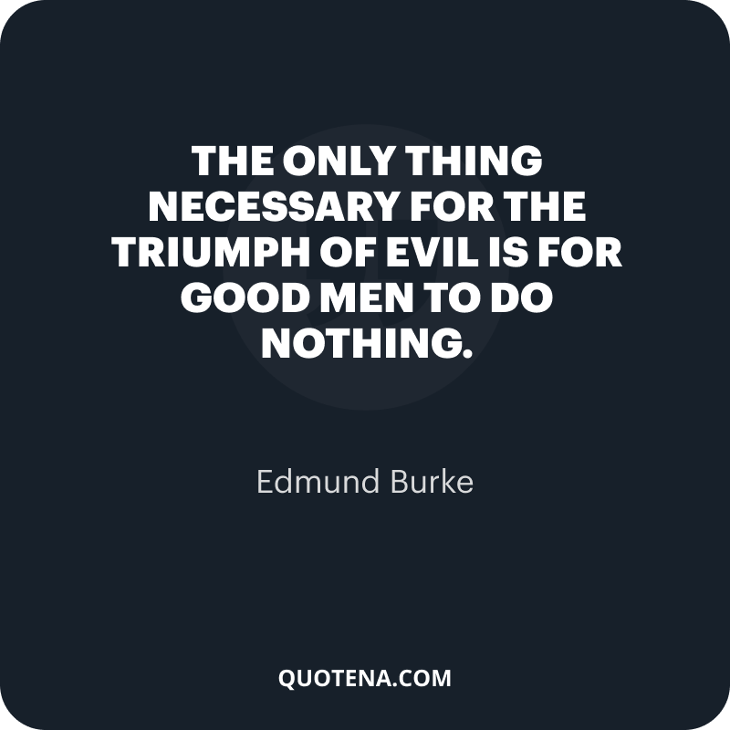 """""""The only thing necessary for the triumph of evil is for good men to do nothing."""" – Edmund Burke"""