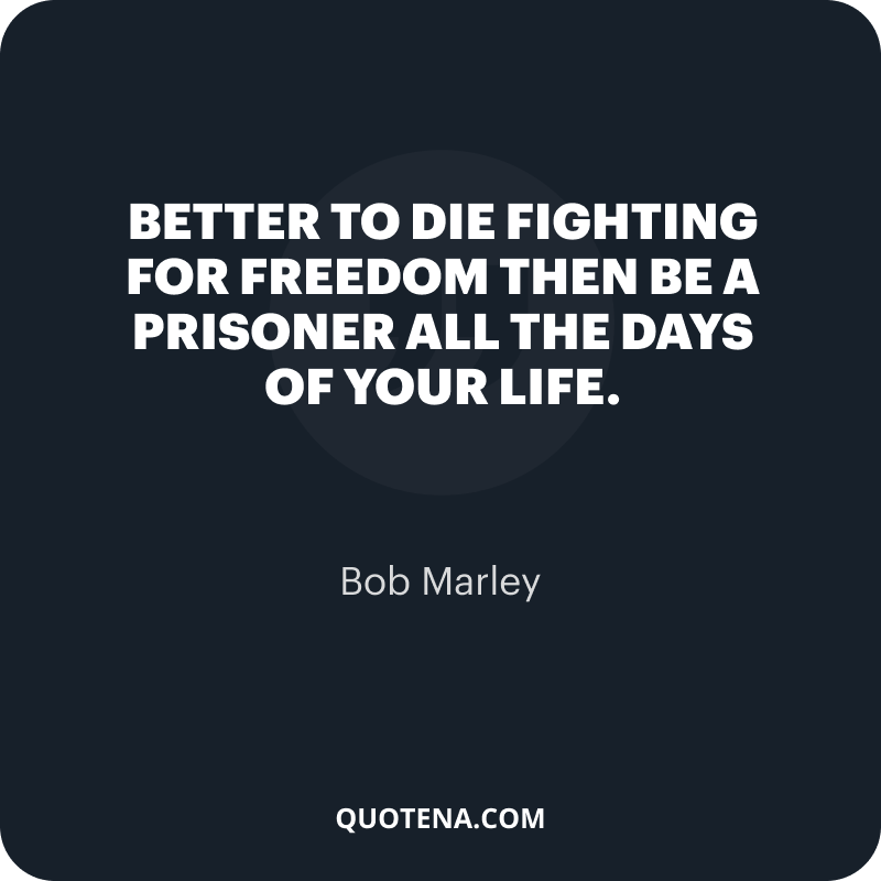 """""""Better to die fighting for freedom then be a prisoner all the days of your life."""" – Bob Marley"""