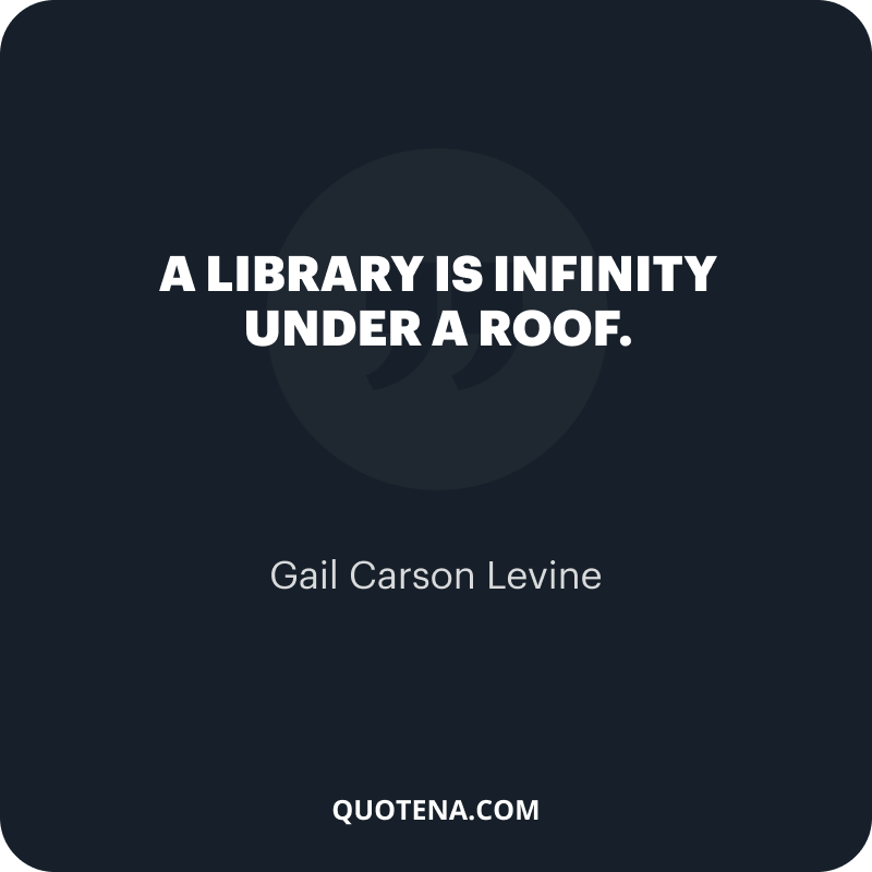 """""""A library is infinity under a roof."""" – Gail Carson Levine"""