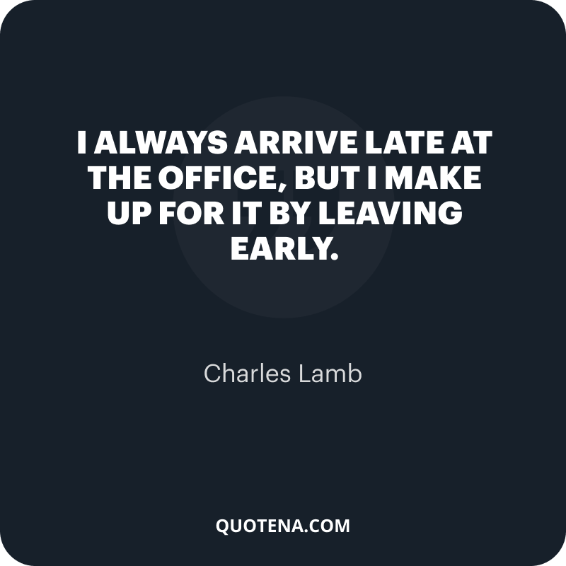 """""""I always arrive late at the office, but I make up for it by leaving early."""" – Charles Lamb"""