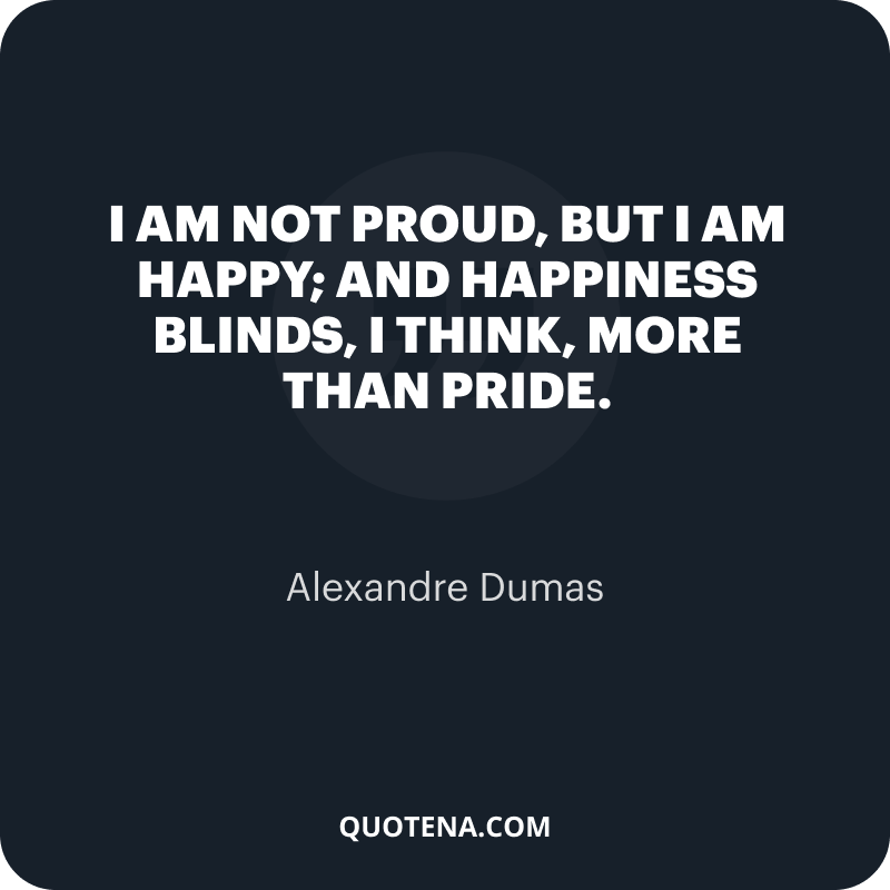 """""""I am not proud, but I am happy; and happiness blinds, I think, more than pride."""" – Alexandre Dumas"""