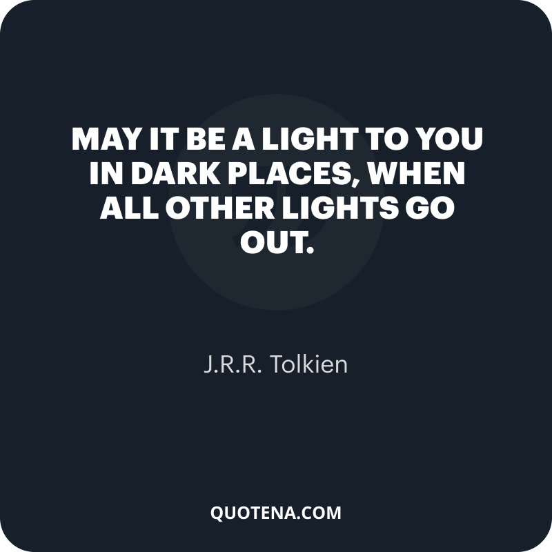 """""""May it be a light to you in dark places, when all other lights go out."""" – J.R.R. Tolkien"""