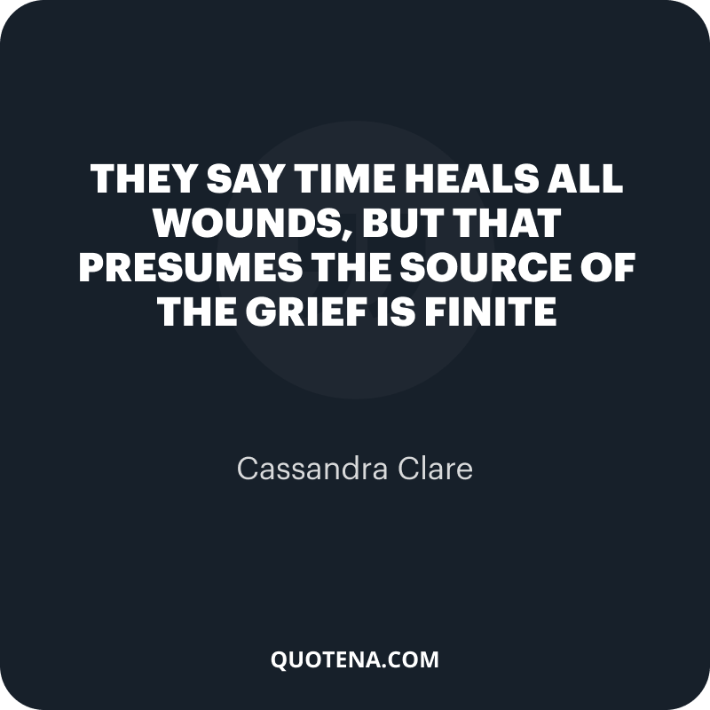 """""""They say time heals all wounds, but that presumes the source of the grief is finite"""" – Cassandra Clare"""