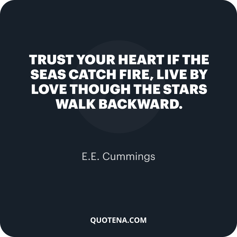 """""""Trust your heart if the seas catch fire, live by love though the stars walk backward."""" – E.E. Cummings"""