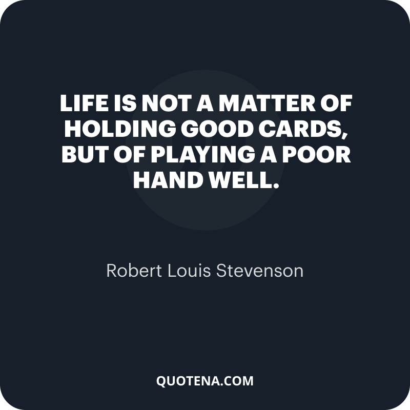"""""""Life is not a matter of holding good cards, but of playing a poor hand well."""" – Robert Louis Stevenson"""