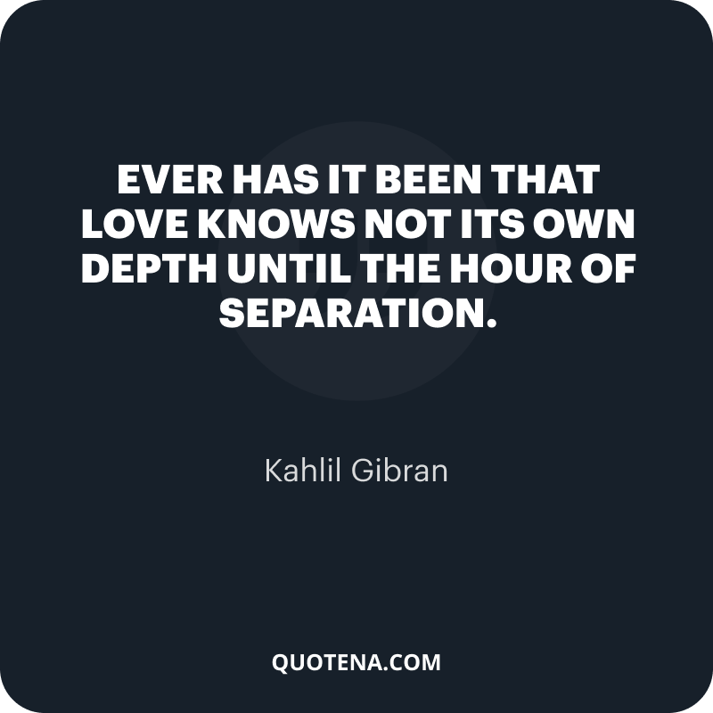 """""""Ever has it been that love knows not its own depth until the hour of separation."""" – Kahlil Gibran"""