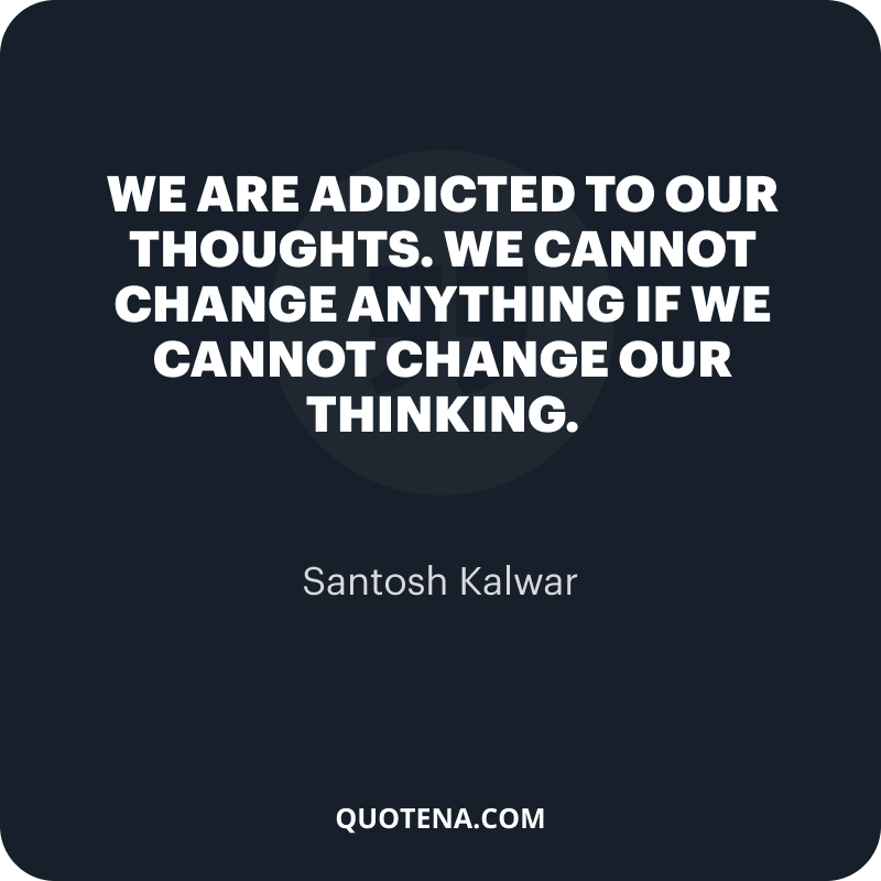 """""""We are addicted to our thoughts. We cannot change anything if we cannot change our thinking."""" – Santosh Kalwar"""