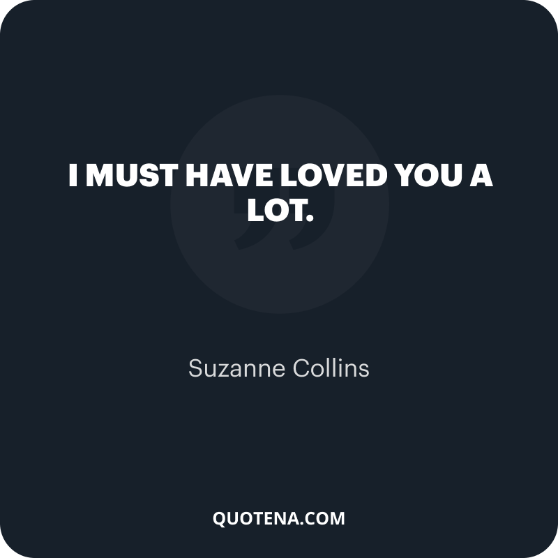 """""""I must have loved you a lot."""" – Suzanne Collins"""