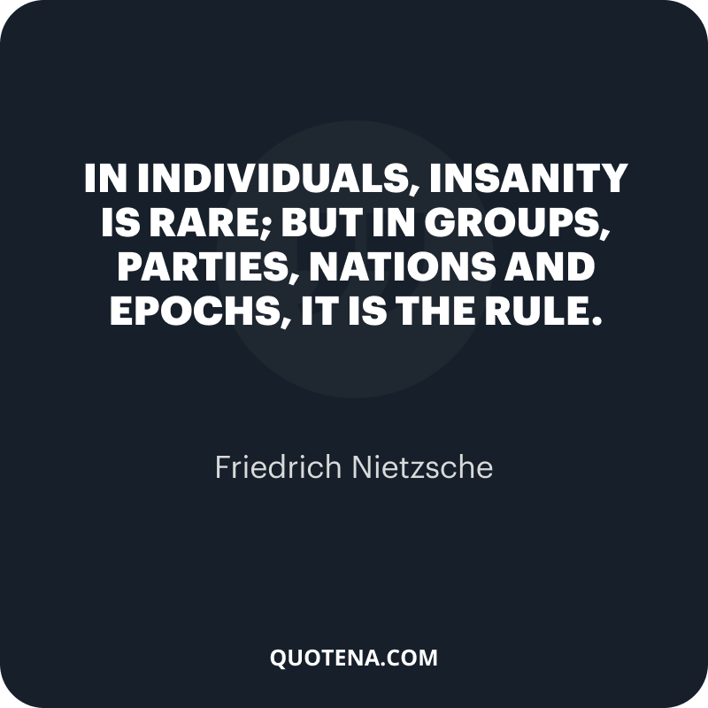 """""""In individuals, insanity is rare; but in groups, parties, nations and epochs, it is the rule."""" – Friedrich Nietzsche"""
