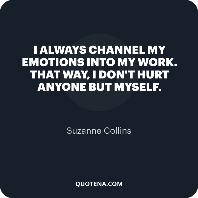 """""""I always channel my emotions into my work. That way, I don't hurt anyone but myself."""" – Suzanne Collins"""