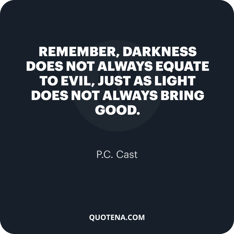 """""""Remember, darkness does not always equate to evil, just as light does not always bring good."""" – P.C. Cast"""