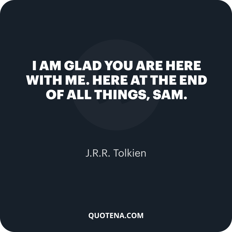 """""""I am glad you are here with me. Here at the end of all things, Sam."""" – J.R.R. Tolkien"""