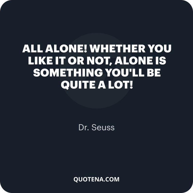 """""""All alone! Whether you like it or not, alone is something you'll be quite a lot!"""" – Dr. Seuss"""