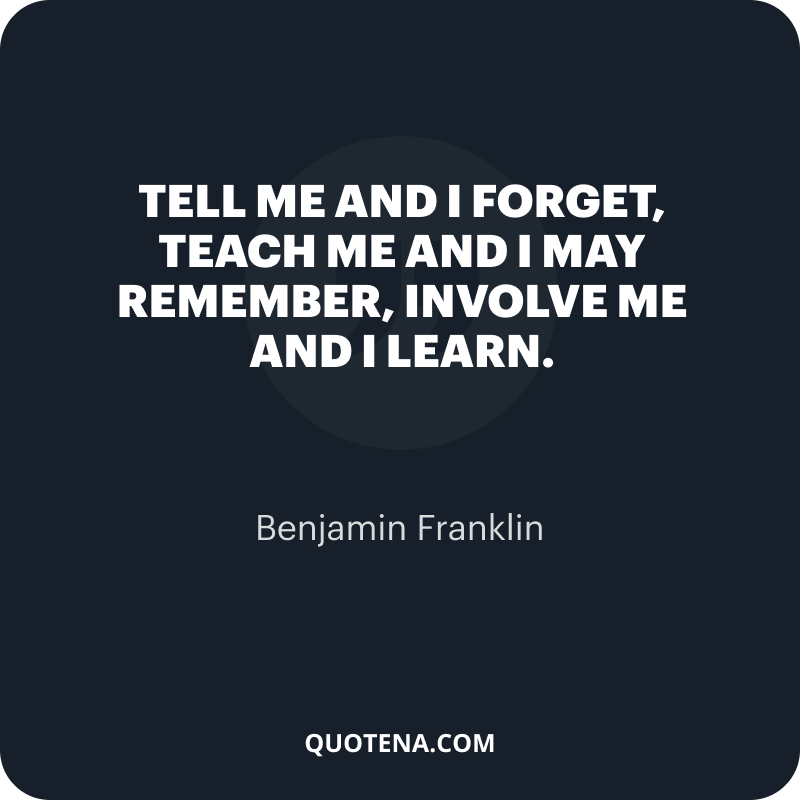 """""""Tell me and I forget, teach me and I may remember, involve me and I learn."""" – Benjamin Franklin"""