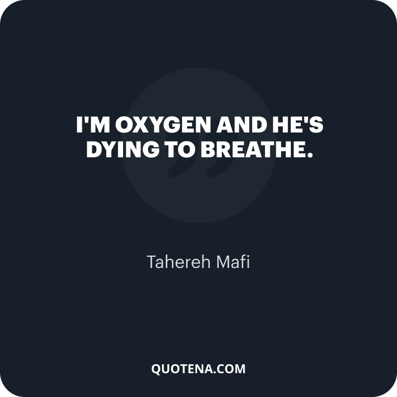 """""""I'm oxygen and he's dying to breathe."""" – Tahereh Mafi"""