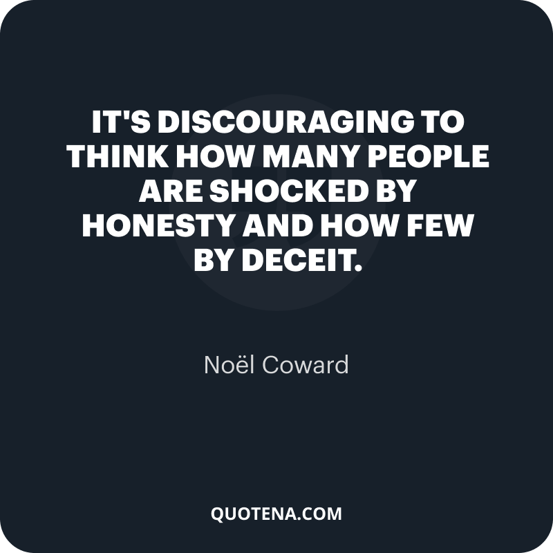 """""""It's discouraging to think how many people are shocked by honesty and how few by deceit."""" – Noël Coward"""