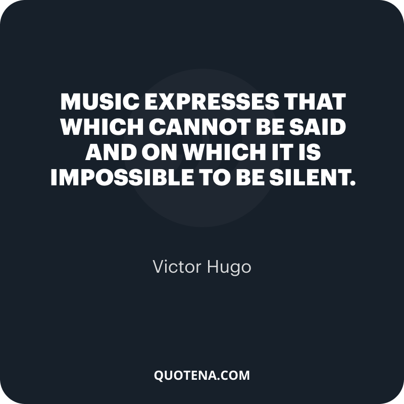 """""""Music expresses that which cannot be said and on which it is impossible to be silent."""" – Victor Hugo"""