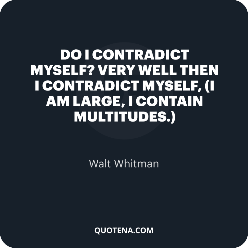 """""""Do I contradict myself? Very well then I contradict myself, (I am large, I contain multitudes.)"""" – Walt Whitman"""