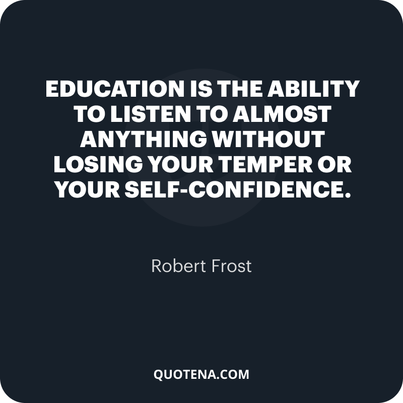 """""""Education is the ability to listen to almost anything without losing your temper or your self-confidence."""" – Robert Frost"""
