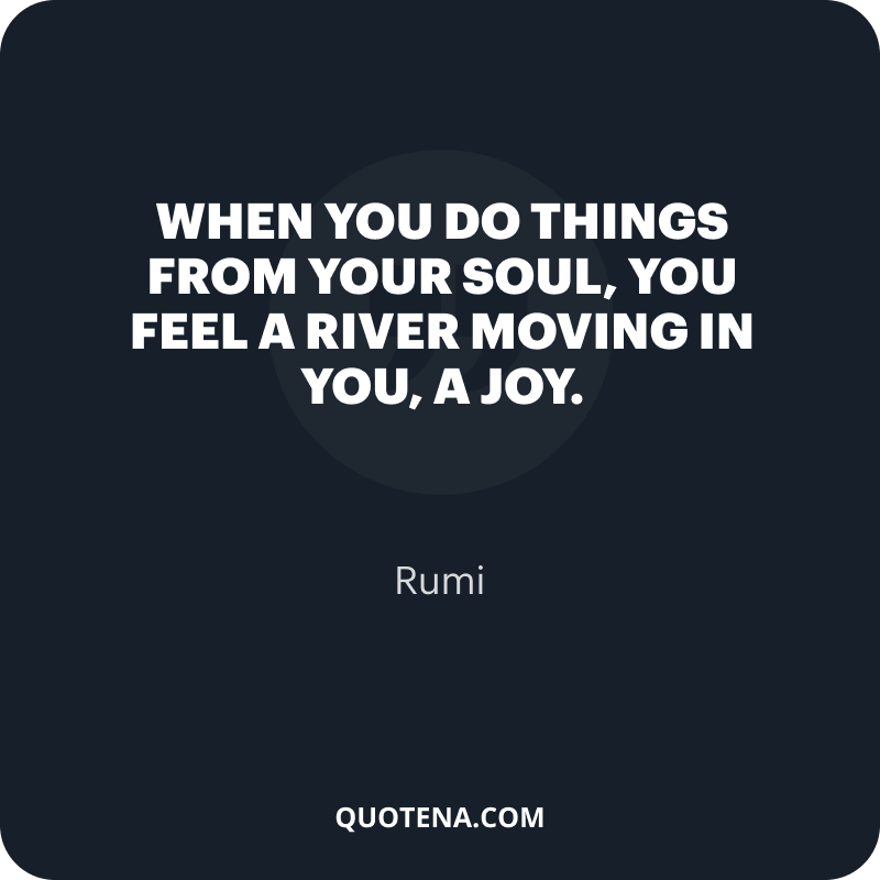 """""""When you do things from your soul, you feel a river moving in you, a joy."""" – Rumi"""