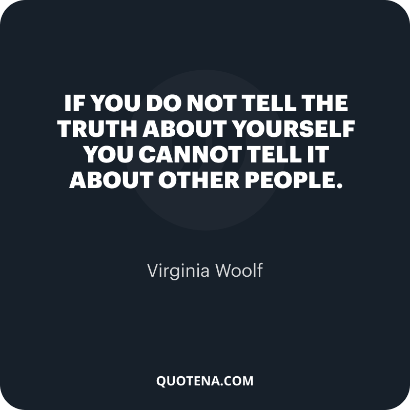"""""""If you do not tell the truth about yourself you cannot tell it about other people."""" – Virginia Woolf"""