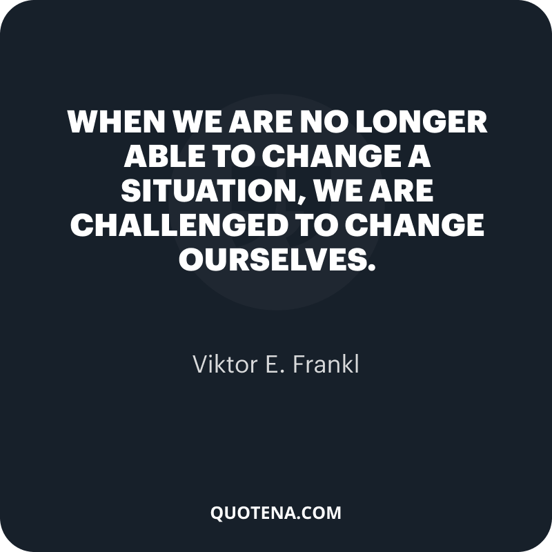 """""""When we are no longer able to change a situation, we are challenged to change ourselves."""" – Viktor E. Frankl"""