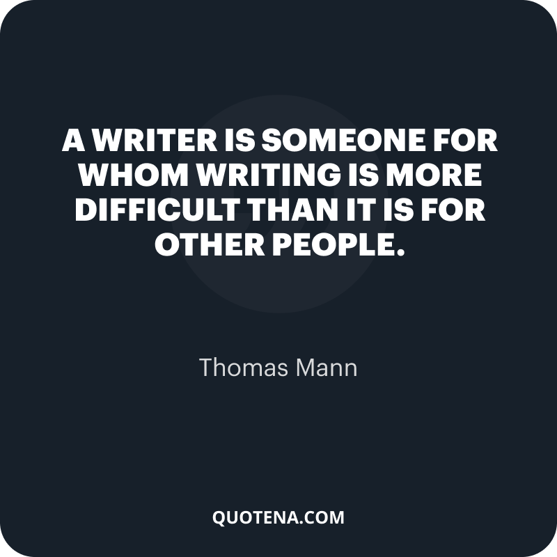 """""""A writer is someone for whom writing is more difficult than it is for other people."""" – Thomas Mann"""