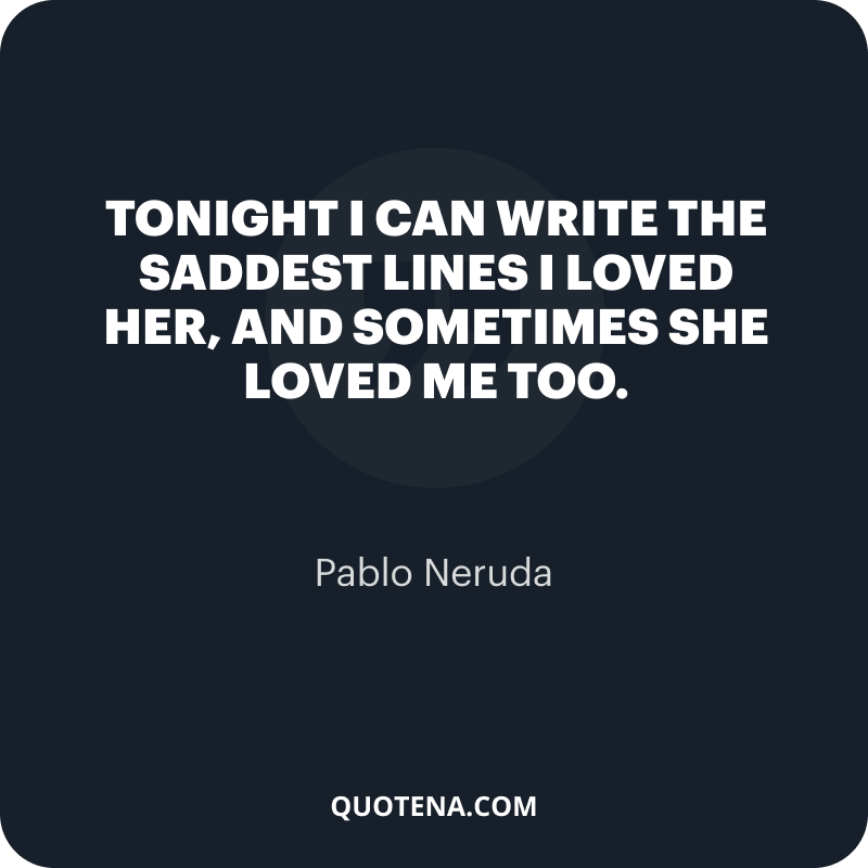 """""""Tonight I can write the saddest lines I loved her, and sometimes she loved me too."""" – Pablo Neruda"""