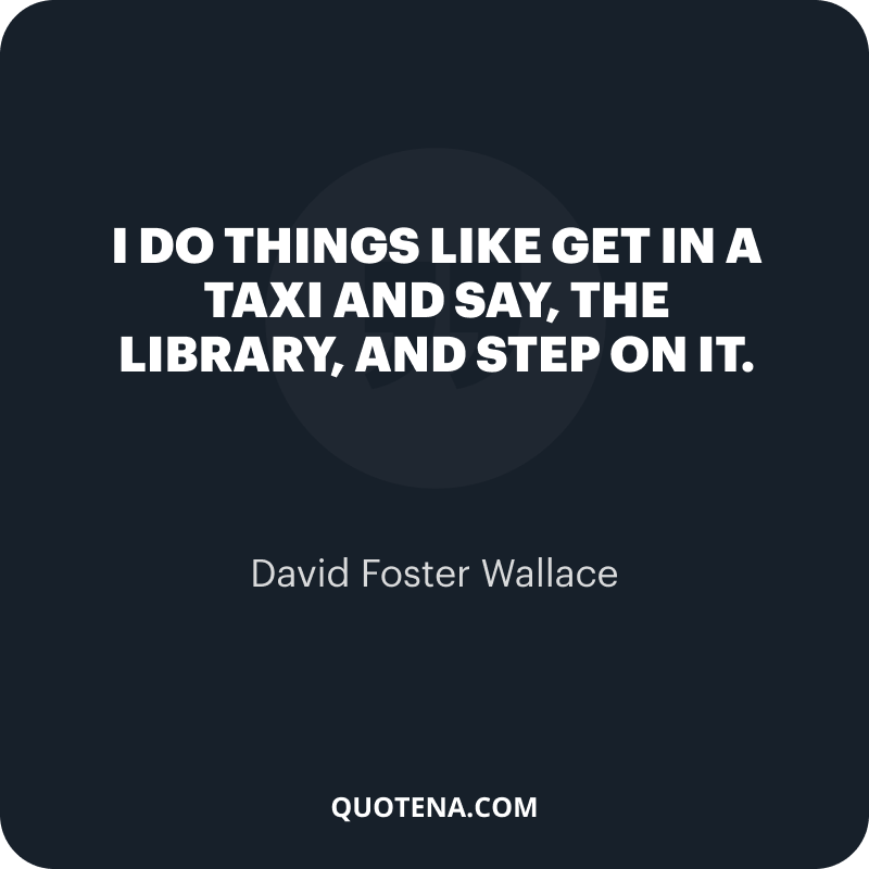 """""""I do things like get in a taxi and say, """"The library, and step on it."""" – David Foster Wallace"""