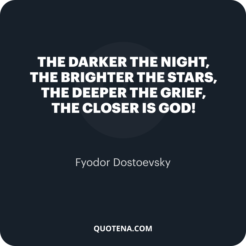 """""""The darker the night, the brighter the stars, The deeper the grief, the closer is God!"""" – Fyodor Dostoevsky"""