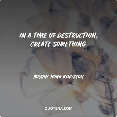 """""""In a time of destruction, create something."""" – Maxine Hong Kingston"""