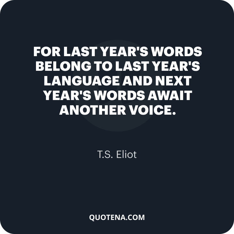 """""""For last year's words belong to last year's language And next year's words await another voice."""" – T.S. Eliot"""