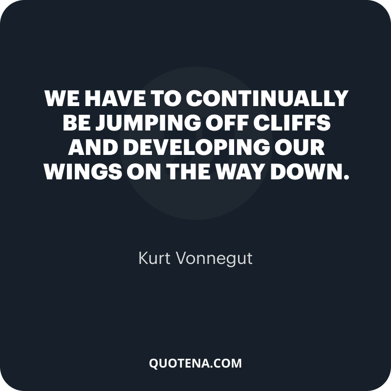 """""""We have to continually be jumping off cliffs and developing our wings on the way down."""" – Kurt Vonnegut"""