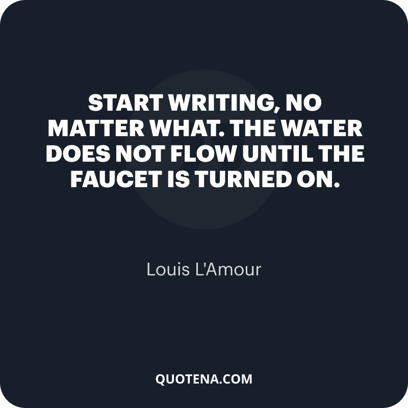 """""""Start writing, no matter what. The water does not flow until the faucet is turned on."""" – Louis L'Amour"""