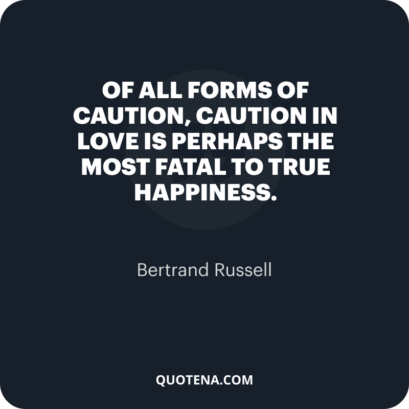 """""""Of all forms of caution, caution in love is perhaps the most fatal to true happiness."""" – Bertrand Russell"""