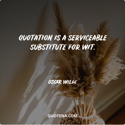 """""""Quotation is a serviceable substitute for wit."""" – Oscar Wilde"""