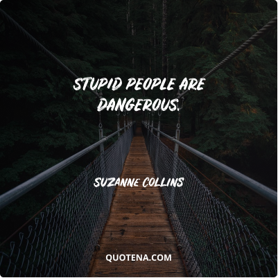 """""""Stupid people are dangerous."""" – Suzanne Collins"""