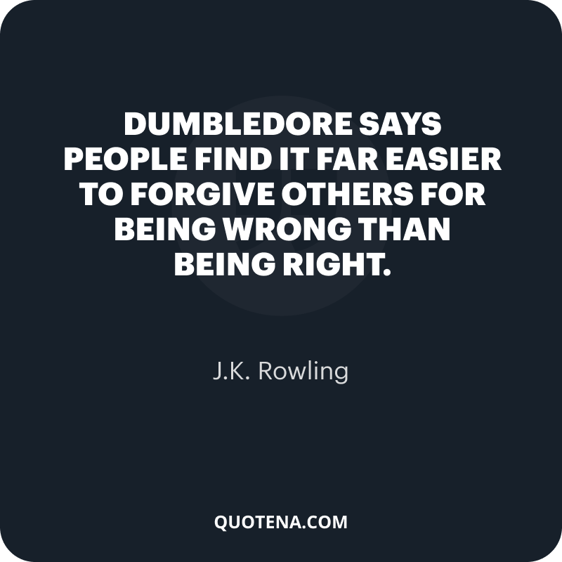 """""""Dumbledore says people find it far easier to forgive others for being wrong than being right."""" – J.K. Rowling"""