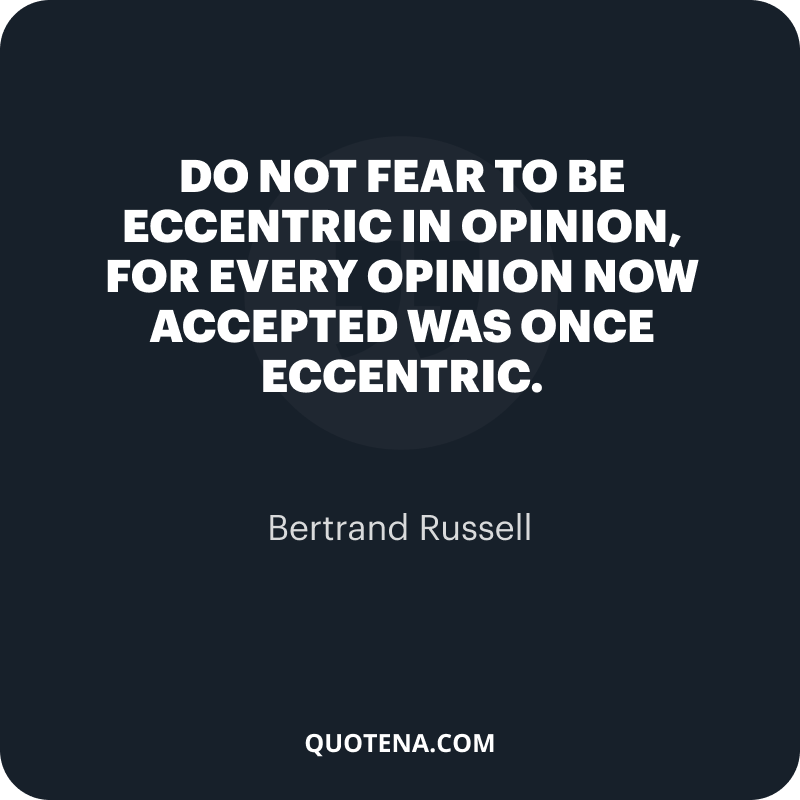 """""""Do not fear to be eccentric in opinion, for every opinion now accepted was once eccentric."""" – Bertrand Russell"""
