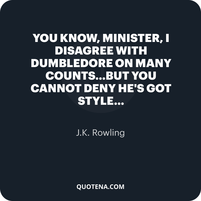 """""""You know, Minister, I disagree with Dumbledore on many counts…but you cannot deny he's got style…"""" – J.K. Rowling"""