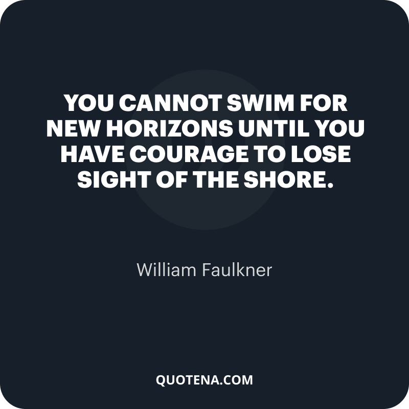 """""""You cannot swim for new horizons until you have courage to lose sight of the shore."""" – William Faulkner"""