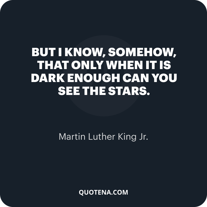 """""""But I know, somehow, that only when it is dark enough can you see the stars."""" – Martin Luther King Jr."""