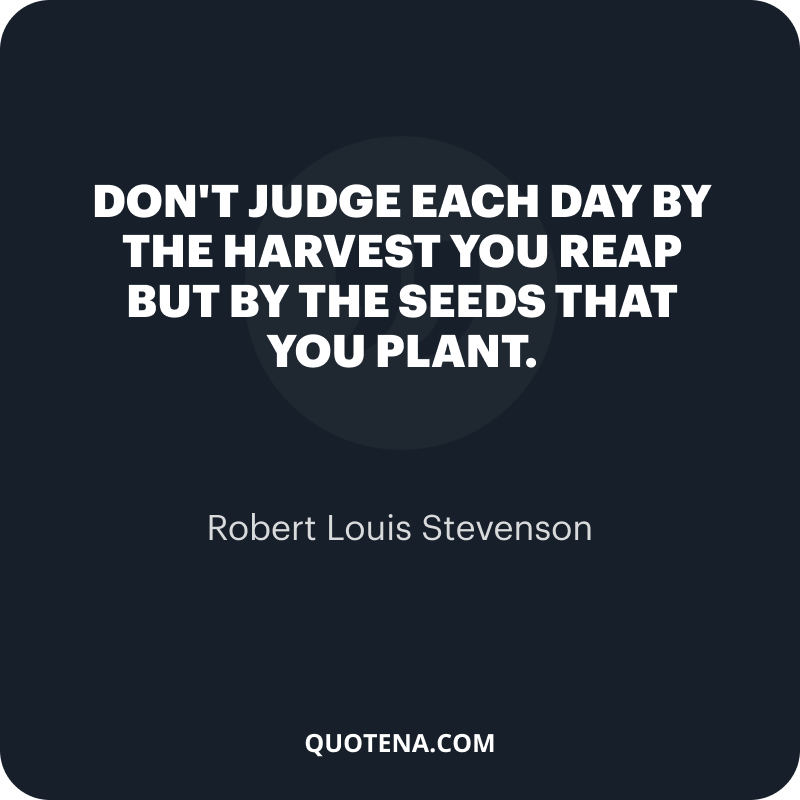 """""""Don't judge each day by the harvest you reap but by the seeds that you plant."""" – Robert Louis Stevenson"""