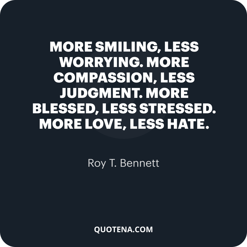 """""""More smiling, less worrying. More compassion, less judgment. More blessed, less stressed. More love, less hate."""" – Roy T. Bennett"""