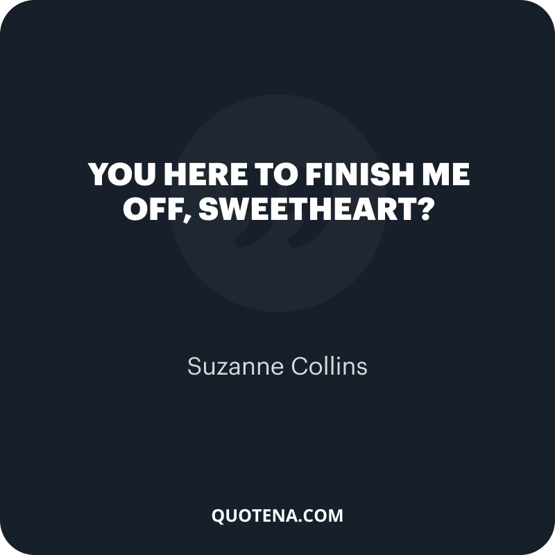 """""""You here to finish me off, Sweetheart?"""" – Suzanne Collins"""