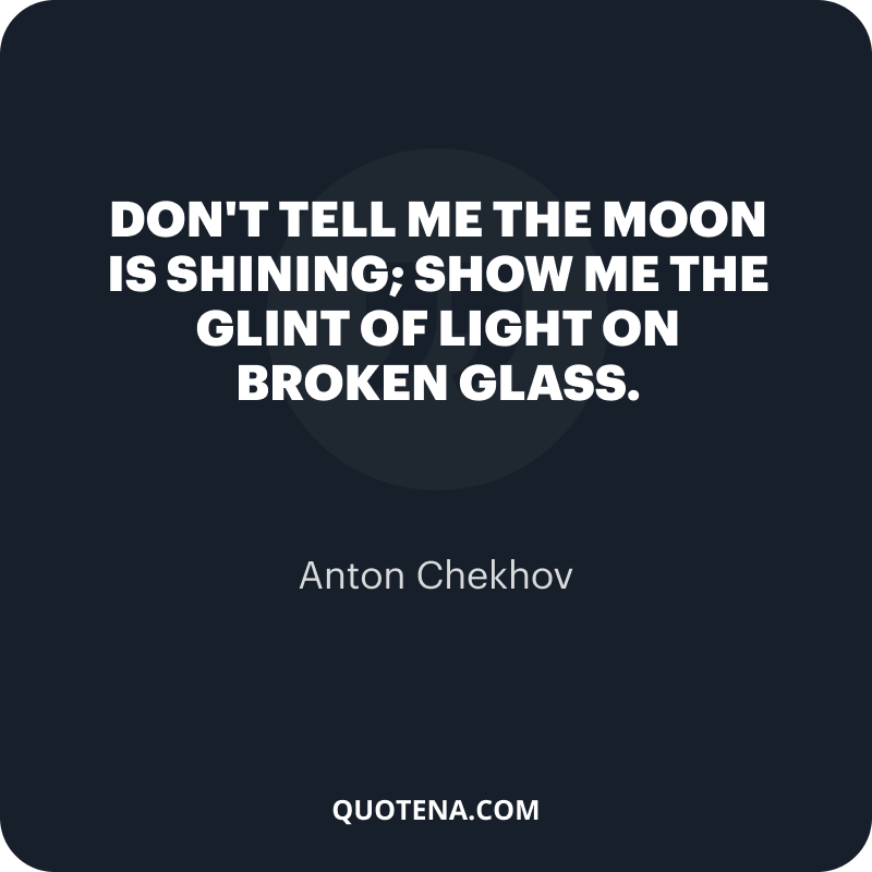 """""""Don't tell me the moon is shining; show me the glint of light on broken glass."""" – Anton Chekhov"""